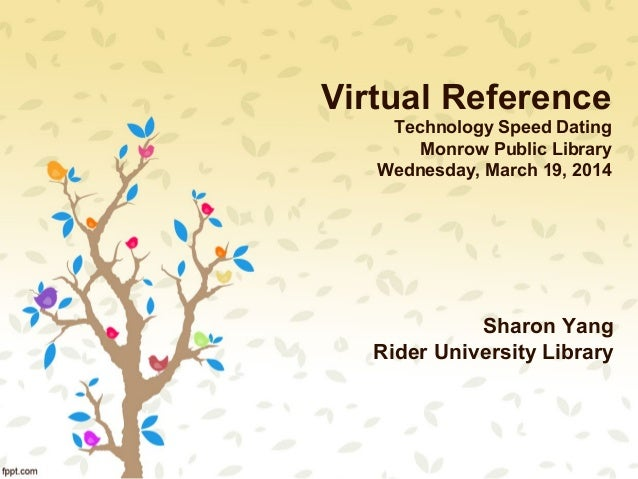 Virtual Reference Technology Speed Dating Monrow Public Library Wednesday, March 19, 2014 Sharon Yang Rider University Lib...