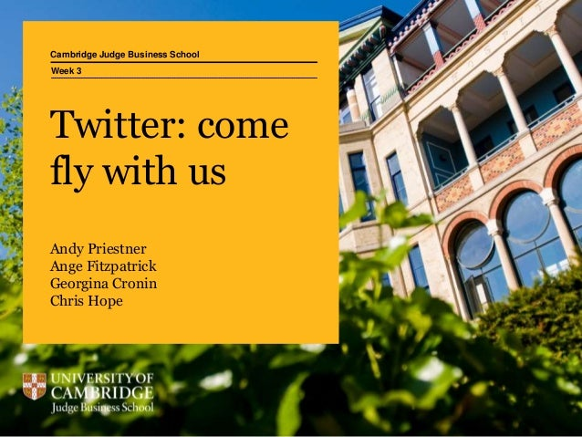 Cambridge Judge Business School Twitter: come fly with us Andy Priestner Ange Fitzpatrick Georgina Cronin Chris Hope Week 3