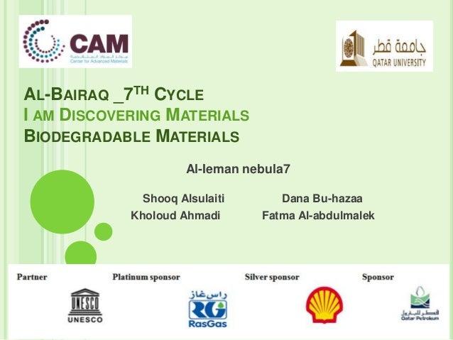 AL-BAIRAQ _7TH CYCLE I AM DISCOVERING MATERIALS BIODEGRADABLE MATERIALS Shooq Alsulaiti Dana Bu-hazaa Kholoud Ahmadi Fatma...