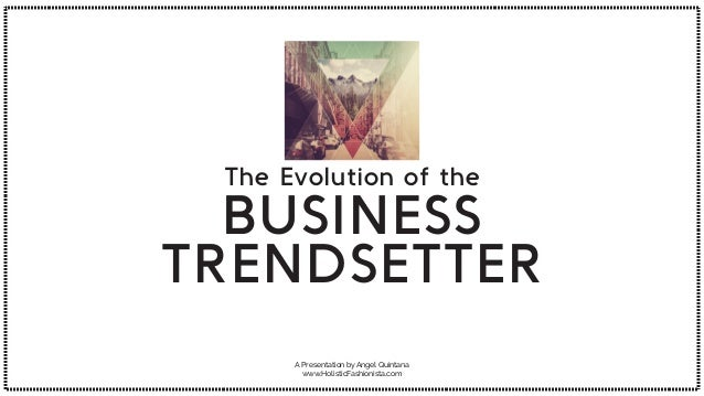 A Presentation by Angel Quintana www.HolisticFashionista.com The Evolution of the BUSINESS TRENDSETTER