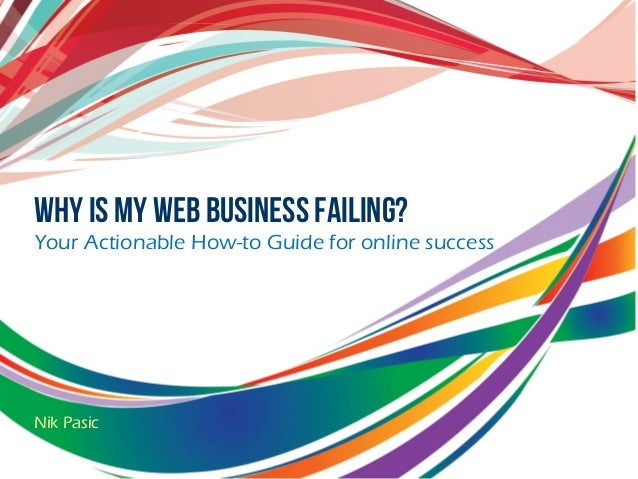Why is my web business failing? Your Actionable How-to Guide for online success Nik Pasic
