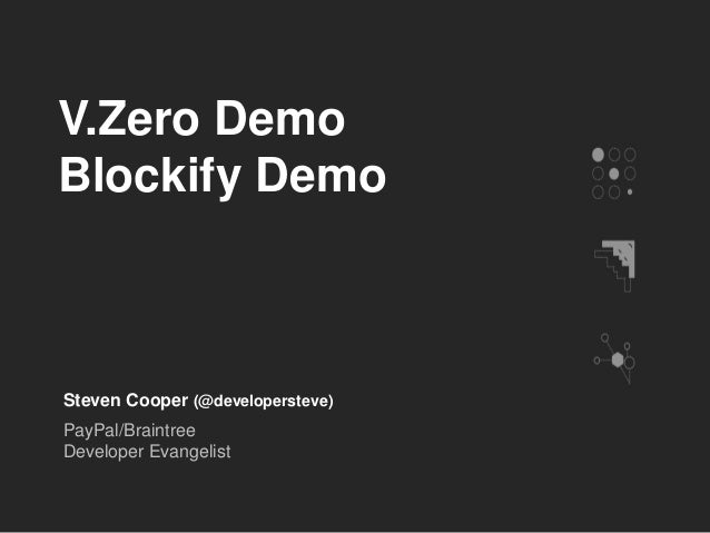 V.Zero Demo Blockify Demo Steven Cooper (@developersteve) PayPal/Braintree Developer Evangelist