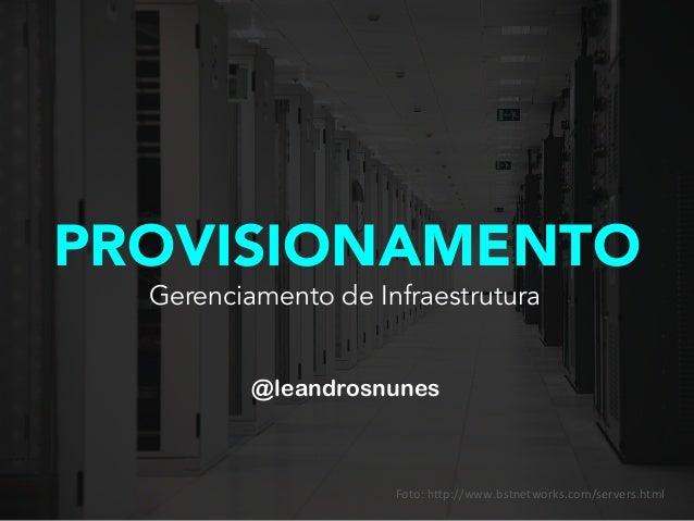 PROVISIONAMENTO @leandrosnunes Gerenciamento de Infraestrutura Foto:  h'p://www.bstnetworks.com/servers.html