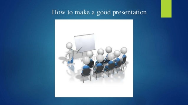 how to make a good presentation Steps in preparing a presentation it's a good idea to obtain some make sure the introduction captures the attention of your audience and the.