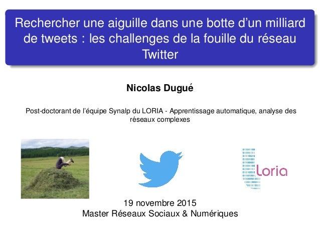 Rechercher une aiguille dans une botte d'un milliard de tweets : les challenges de la fouille du r´eseau Twitter Nicolas D...