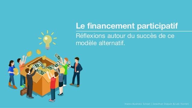 Le financement participatif Réflexions autour du succès de ce modèle alternatif. Inseec Business  School | Jonathan Doq...