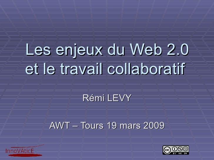 Les enjeux du Web 2.0 et le travail collaboratif  Rémi LEVY AWT – Tours 19 mars 2009