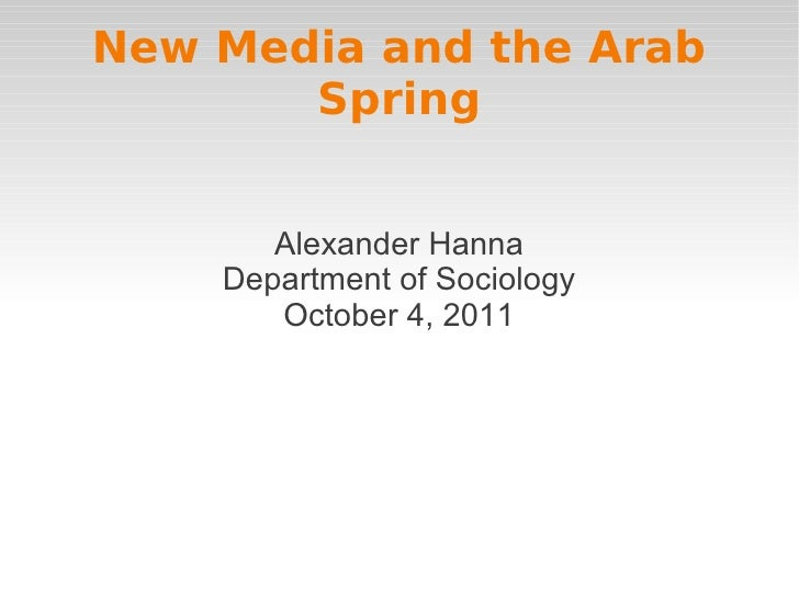 New Media and the Arab       Spring       Alexander Hanna    Department of Sociology       October 4, 2011
