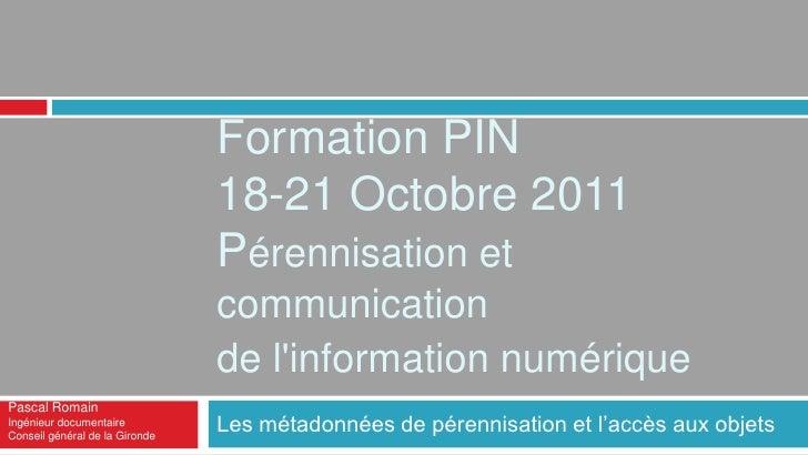 Les métadonnées de pérennisation et l'accès aux objets<br />Formation PIN18-21 octobre 2011Pérennisation et communication ...