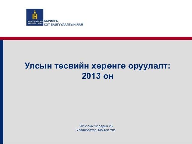 Улсын төсвийн хөрөнгө оруулалт:            2013 он            2012 оны 12 сарын 26           Улаанбаатар, Монгол Улс