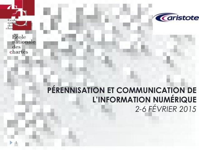 1 PÉRENNISATION ET COMMUNICATION DE L'INFORMATION NUMÉRIQUE 2-6 FÉVRIER 2015