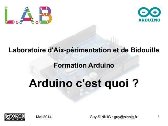 1 Laboratoire d'Aix-périmentation et de Bidouille Formation Arduino Arduino c'est quoi ? Mai 2014 Guy SINNIG : guy@sinnig,...