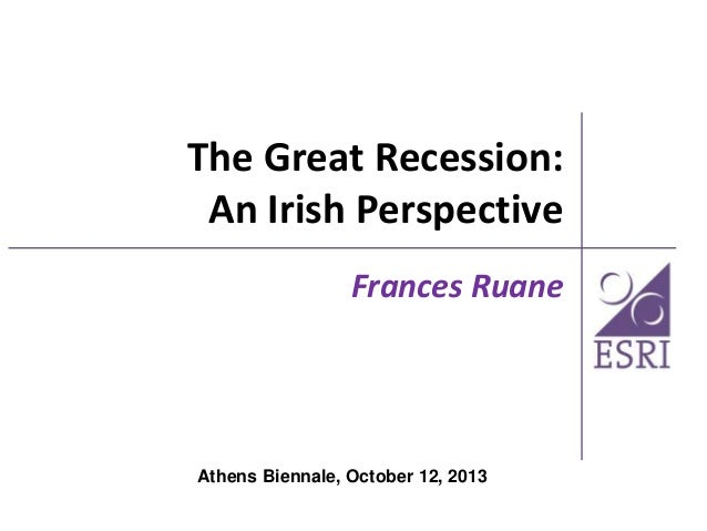 The Great Recession: An Irish Perspective Frances Ruane  Athens Biennale, October 12, 2013