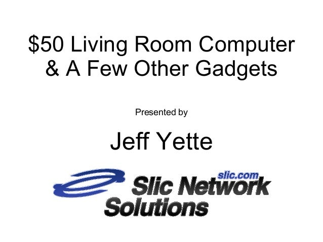 $50 Living Room Computer& A Few Other GadgetsPresented byJeff Yette