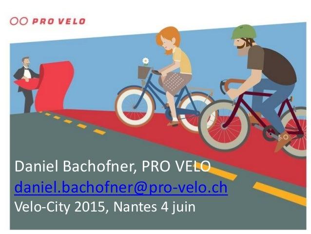 Daniel Bachofner, PRO VELO daniel.bachofner@pro-velo.ch Velo-City 2015, Nantes 4 juin