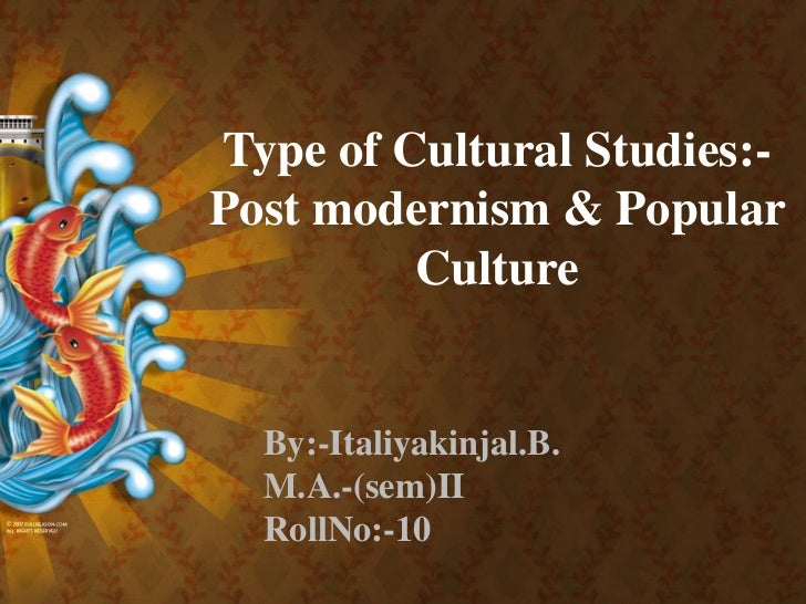 Type of Cultural Studies:- Post modernism & Popular Culture<br />By:-Italiyakinjal.B.<br />M.A.-(sem)II<br />RollNo:-10<br />