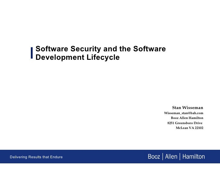 Software Security and the Software Development Lifecycle Stan Wisseman [email_address] Booz Allen Hamilton 8251 Greensboro...