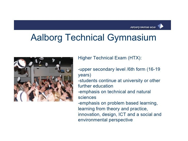 Aalborg Technical Gymnasium Higher Technical Exam (HTX):  -upper secondary level /6th form (16-19 years)  -students contin...