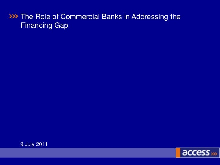 The Role of Commercial Banks in Addressing the Financing Gap<br />9 July 2011<br />