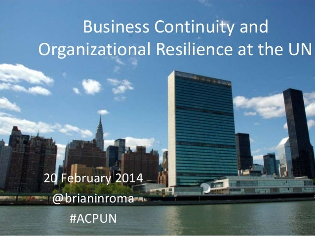 Business Continuity and Organizational Resilience at the UN  20 February 2014 @brianinroma #ACPUN