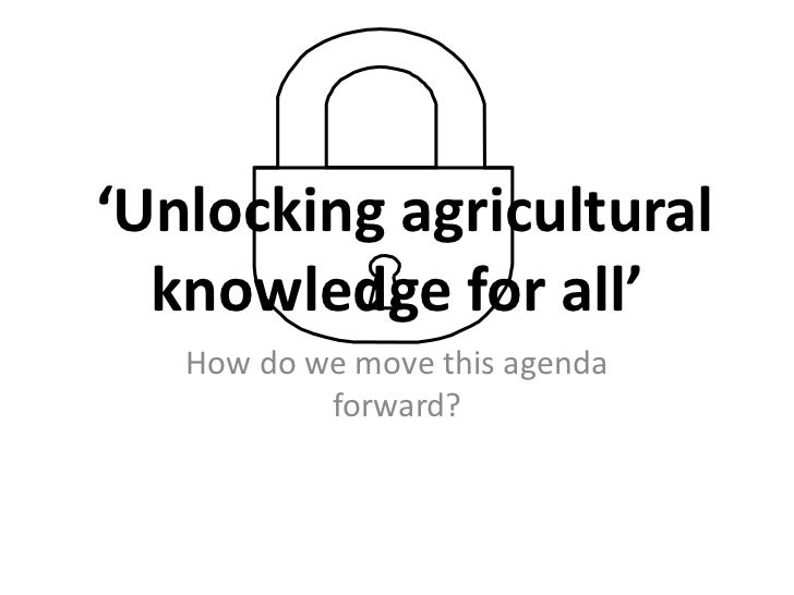 'Unlocking agricultural  knowledge for all'   How do we move this agenda           forward?