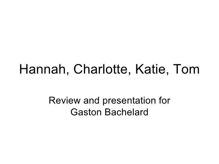 Hannah, Charlotte, Katie, Tom Review and presentation for Gaston Bachelard