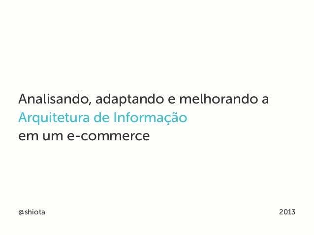 Analisando, adaptando e melhorando aArquitetura de Informaçãoem um e-commerce@shiota 2013