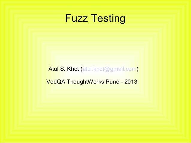 Fuzz Testing  Atul S. Khot (atul.khot@gmail.com) VodQA ThoughtWorks Pune - 2013
