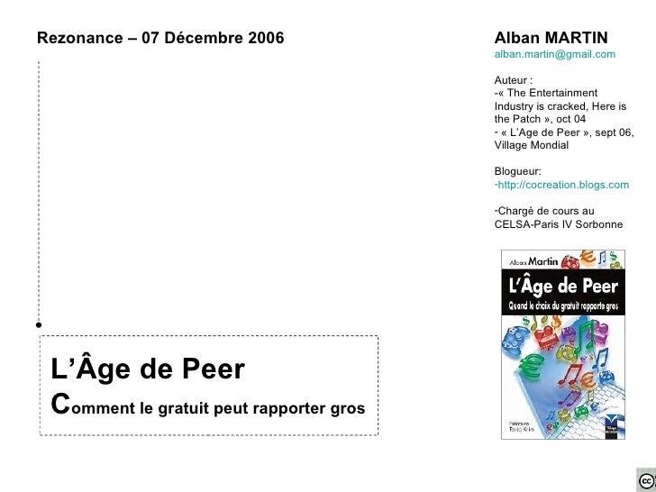 L'Âge de Peer C omment le gratuit peut rapporter gros Rezonance – 07 Décembre 2006  <ul><li>Alban MARTIN </li></ul><ul><li...