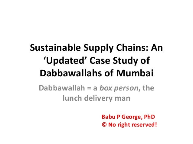 Sustainable Supply Chains: An 'Updated' Case Study of Dabbawallahs of Mumbai Dabbawallah = a box person, the lunch deliver...