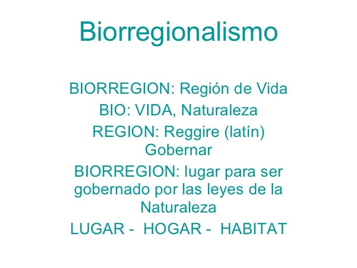 Biorregionalismo BIORREGION: Región de Vida BIO: VIDA, Naturaleza REGION: Reggire (latín) Gobernar BIORREGION: lugar para ...
