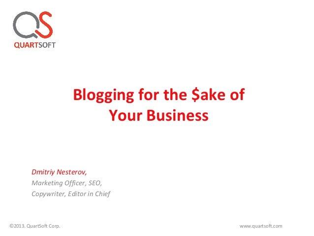 Blogging for the $ake ofYour BusinessDmitriy Nesterov,Marketing Officer, SEO,Copywriter, Editor in Chief©2013. QuartSoft C...