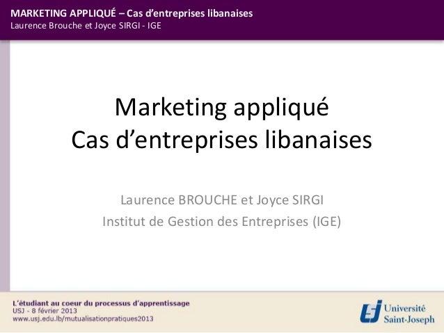 MARKETING APPLIQUÉ – Cas d'entreprises libanaisesLaurence Brouche et Joyce SIRGI - IGE                  Marketing appliqué...