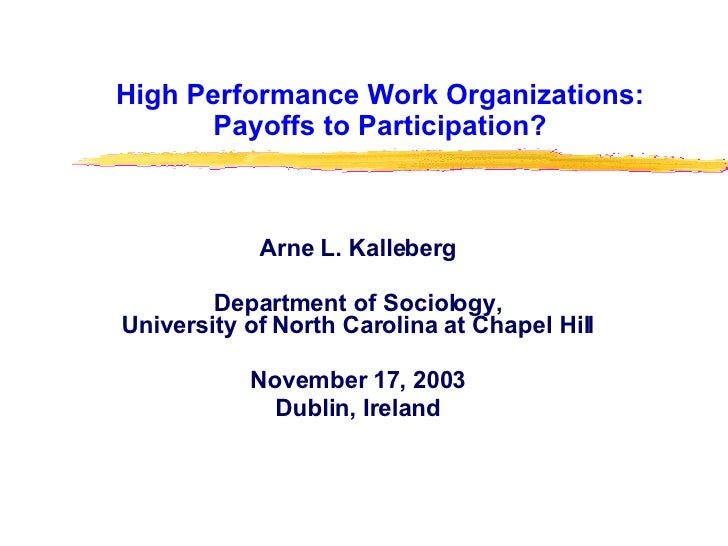 High Performance Work Organizations: Payoffs to Participation? Arne L. Kalleberg Department of Sociology, University of No...