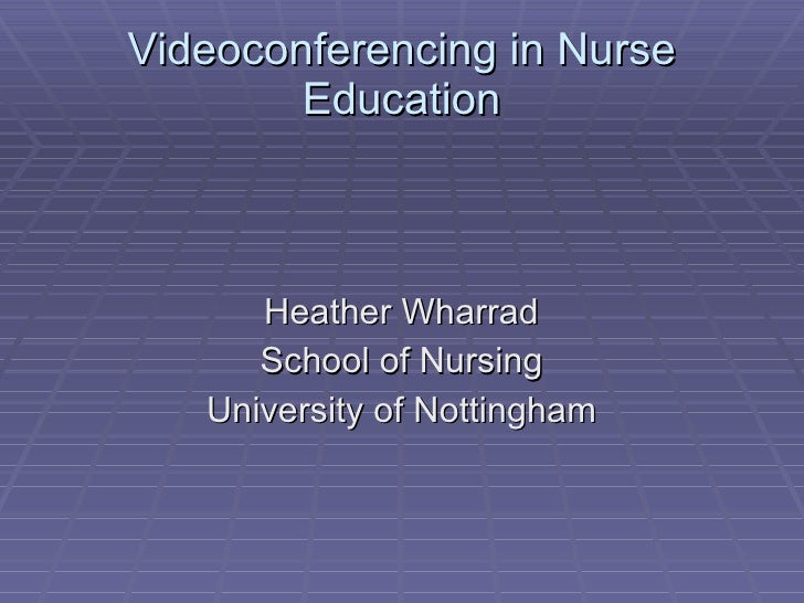 Videoconferencing in Nurse Education <ul><li>Heather Wharrad </li></ul><ul><li>School of Nursing </li></ul><ul><li>Univers...