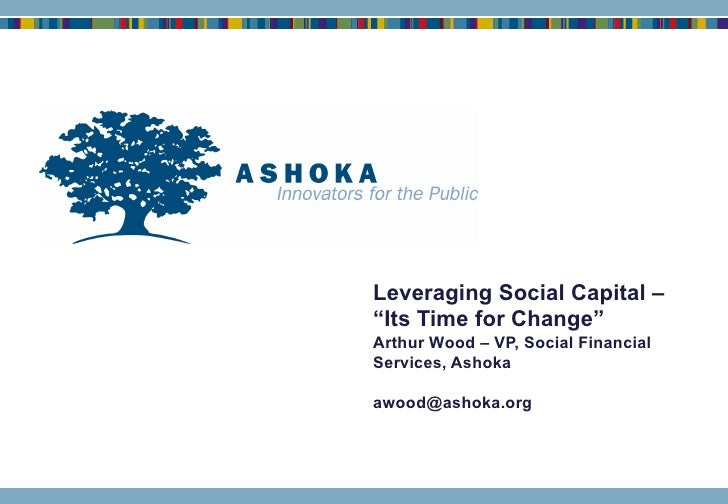"""Leveraging Social Capital – """"Its Time for Change"""" Arthur Wood – VP, Social Financial Services, Ashoka [email_address]"""