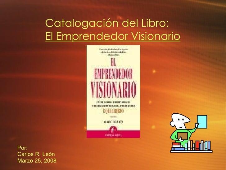 Por: Carlos R. León Marzo 25, 2008 Catalogación del Libro: El Emprendedor Visionario