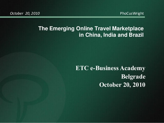 The Emerging Online Travel Marketplace in China, India and Brazil October 20, 2010 PhoCusWright ETC e-Business Academy Bel...