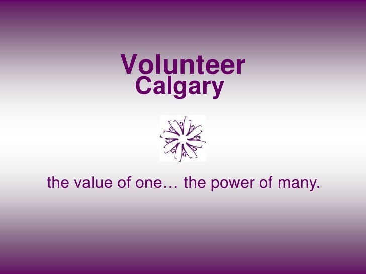Volunteer            Calgary   the value of one… the power of many.