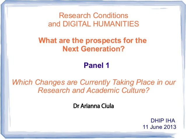 Research Conditions and DIGITAL HUMANITIES What are the prospects for the Next Generation? Panel 1 Which Changes are Curre...