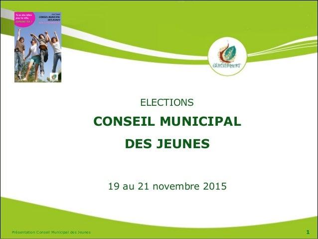 Présentation Conseil Municipal des Jeunes 1 ELECTIONS CONSEIL MUNICIPAL  DES JEUNES ! 19 au 21 novembre 2015