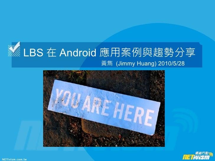 LBS 在 Android 應用案例與趨勢分享           黃雋 (Jimmy Huang) 2010/5/28