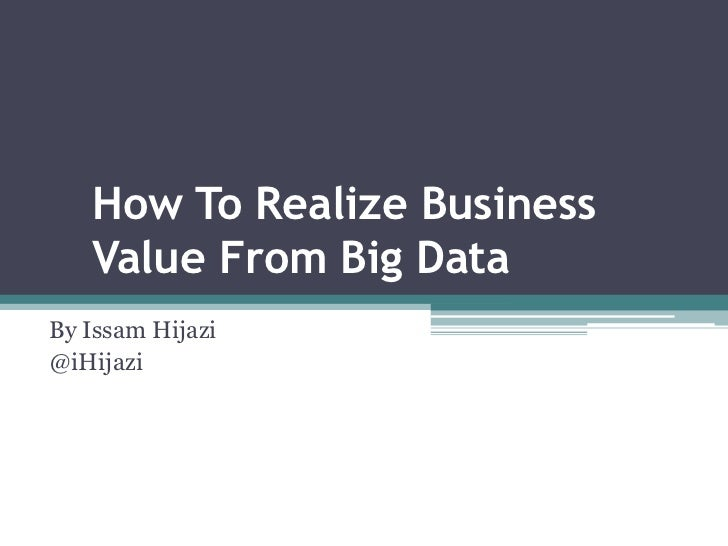 How To Realize Business   Value From Big DataBy Issam Hijazi@iHijazi