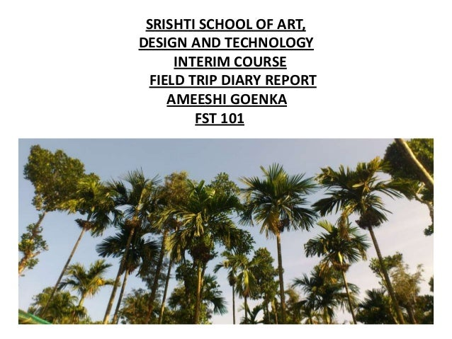 SRISHTI SCHOOL OF ART,DESIGN AND TECHNOLOGY     INTERIM COURSE FIELD TRIP DIARY REPORT    AMEESHI GOENKA        FST 101