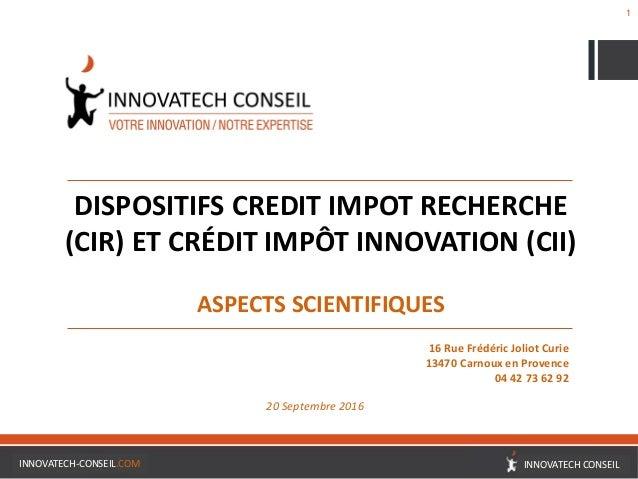 1 DISPOSITIFS CREDIT IMPOT RECHERCHE (CIR) ET CRÉDIT IMPÔT INNOVATION (CII) ASPECTS SCIENTIFIQUES 16 Rue Frédéric Joliot C...