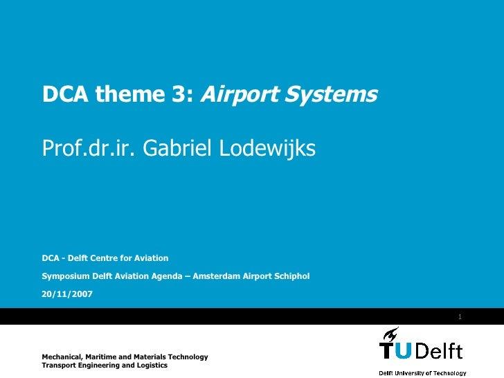 DCA theme 3:  Airport Systems Prof.dr.ir. Gabriel Lodewijks DCA - Delft Centre for Aviation Symposium Delft Aviation Agend...