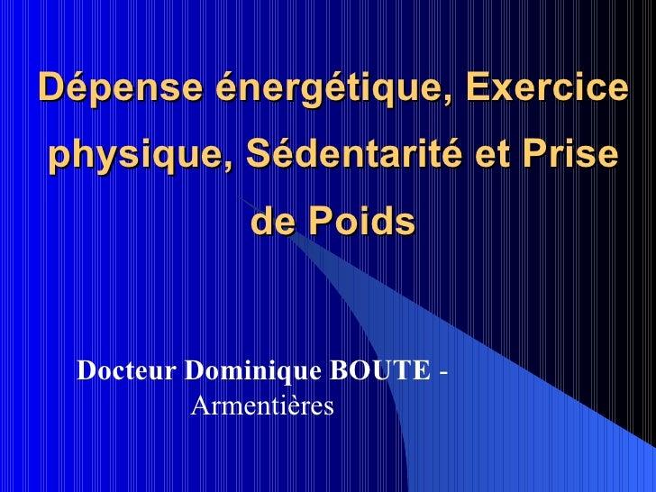 Dépense énergétique, Exercice physique, Sédentarité et Prise de Poids Docteur Dominique BOUTE  - Armentières