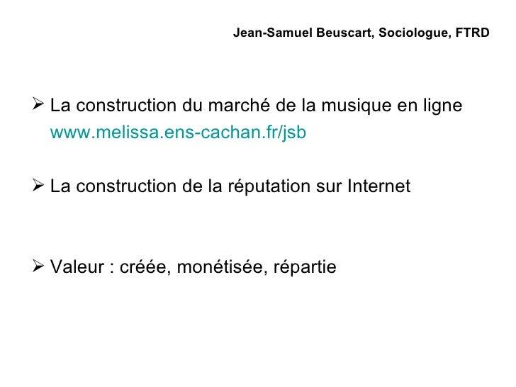 Jean-Samuel Beuscart, Sociologue, FTRD <ul><li>La construction du marché de la musique en ligne </li></ul><ul><li>www.meli...