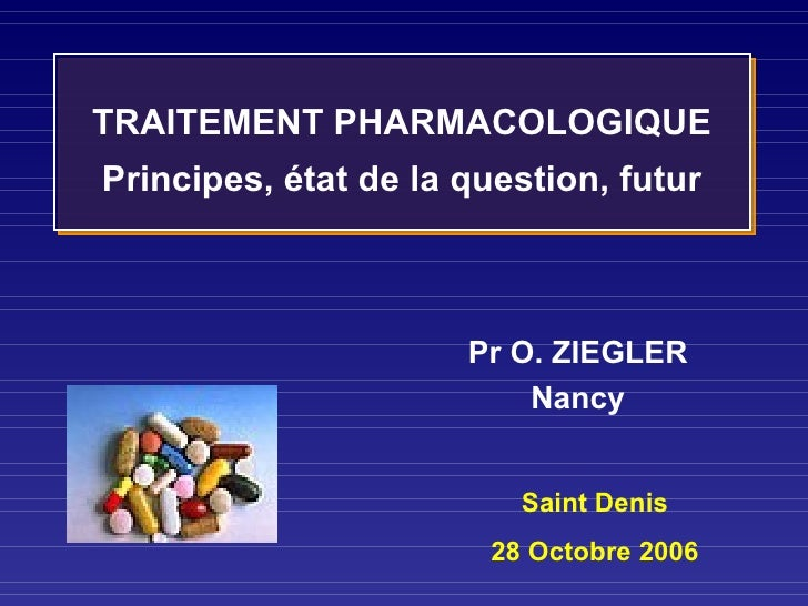 Saint Denis 28 Octobre 2006 TRAITEMENT PHARMACOLOGIQUE Principes, état de la question, futur Pr O. ZIEGLER Nancy