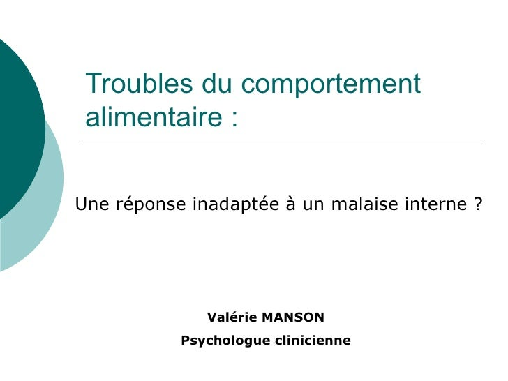 Troubles du comportement  alimentaire : Une réponse inadaptée à un malaise interne ? Valérie MANSON Psychologue clinicienne